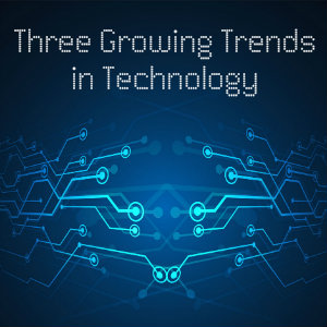 3 growing trends in technology